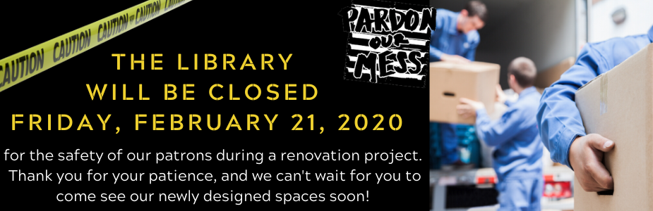 The Library will be closed Friday, February 21, 2020 for the safety of our patrons during a renovation project.  Thank you for your patience, and we can't wait for you to come see our newly designed spaces soon!